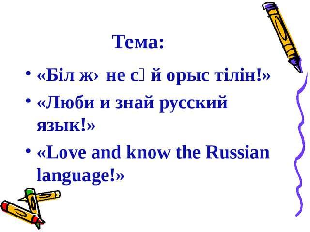 Тема: «Бiл жəне сүй орыс тiлiн!» «Люби и знай русский язык!» «Love and know t...
