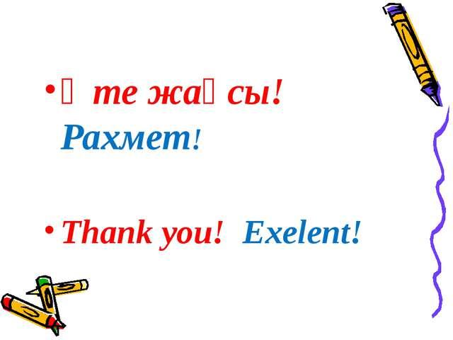 Өте жақсы! Рахмет! Thank you! Exelent!
