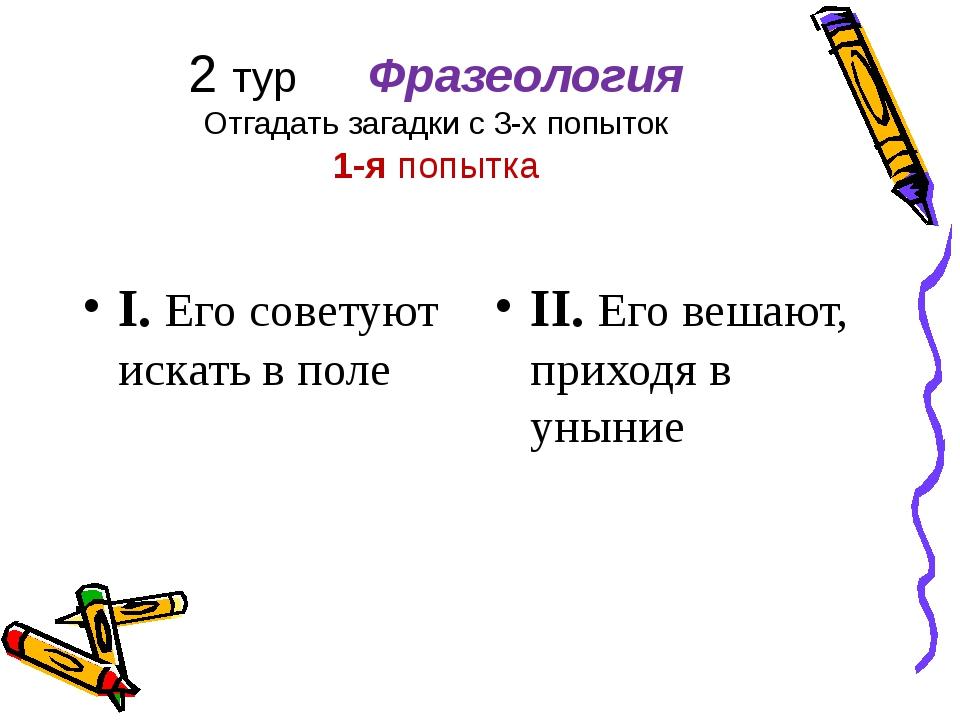 2 тур Фразеология Отгадать загадки с 3-х попыток 1-я попытка I. Его советуют...