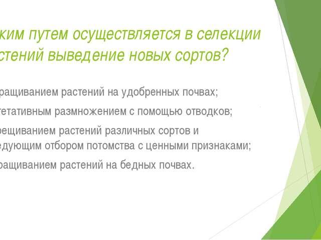 Каким путем осуществляется в селекции растений выведение новых сортов? а) выр...
