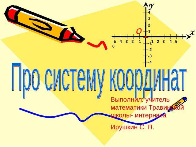 Выполнил: учитель математики Травинской школы- интерната Ирушкин С. П.