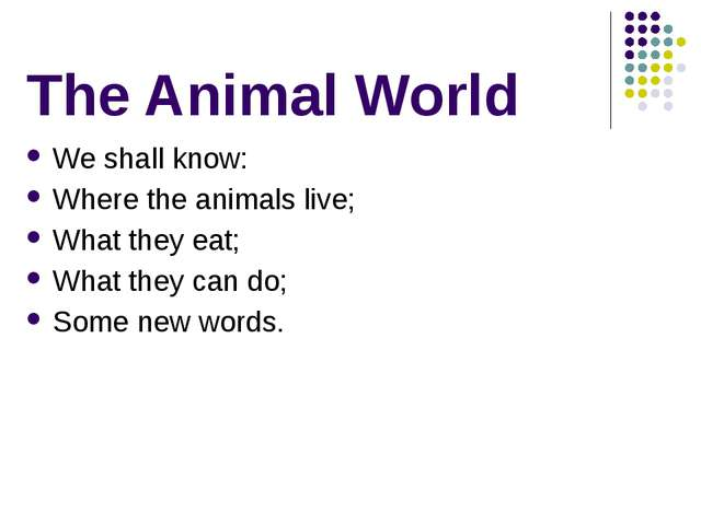 The Animal World We shall know: Where the animals live; What they eat; What t...