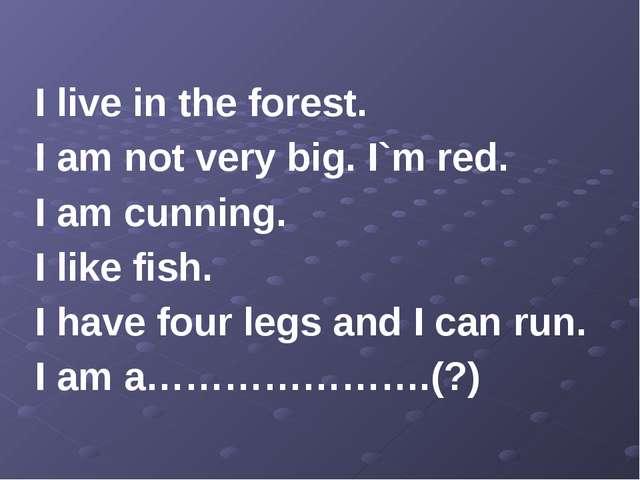 I live in the forest. I am not very big. I`m red. I am cunning. I like fish....