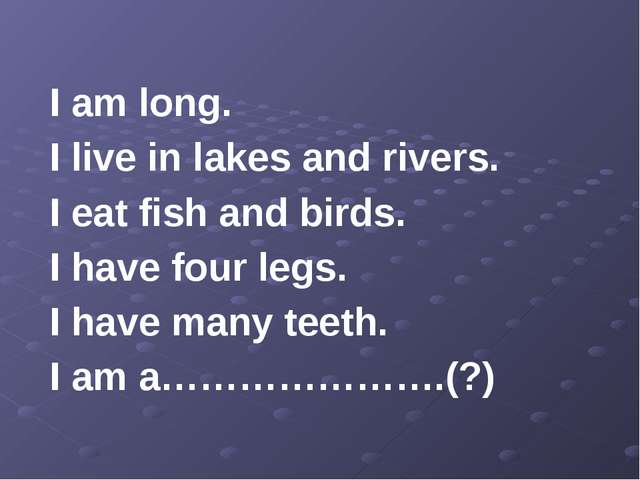 I am long. I live in lakes and rivers. I eat fish and birds. I have four leg...
