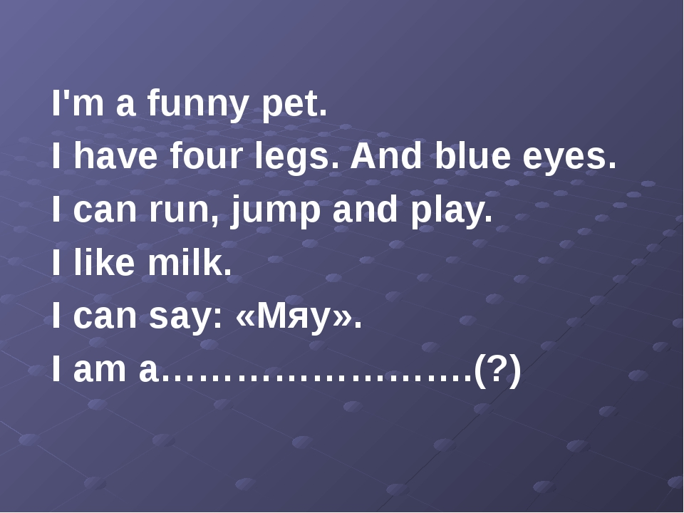 I'm a funny pet. I have four legs. And blue eyes. I can run, jump and play....