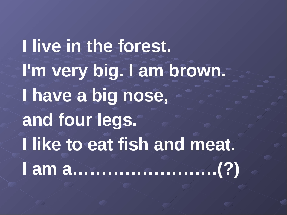 I live in the forest. I'm very big. I am brown. I have a big nose, and four...