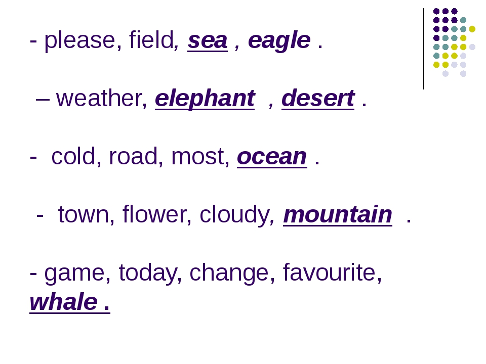 - please, field, sea , eagle . – weather, elephant , desert . - cold, road, m...
