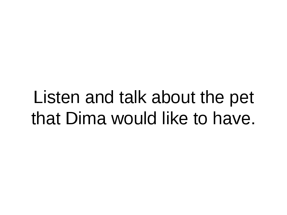 Listen and talk about the pet that Dima would like to have.