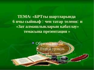 ТЕМА: «БРТты шартларында 6 нчы сыйныф өчен татар теленнән «Зат алмашлыкларын