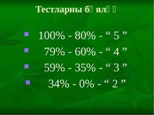 """Тестларны бәяләү 100% - 80% - """" 5 """" 79% - 60% - """" 4 """" 59% - 35% - """" 3 """" 34% -"""