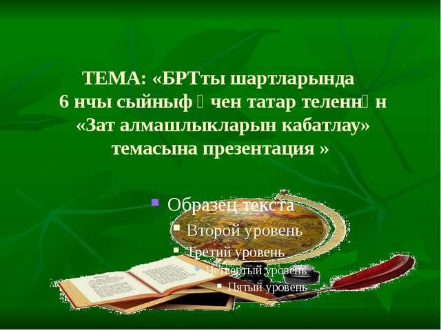 ТЕМА: «БРТты шартларында 6 нчы сыйныф өчен татар теленнән «Зат алмашлыкларын...
