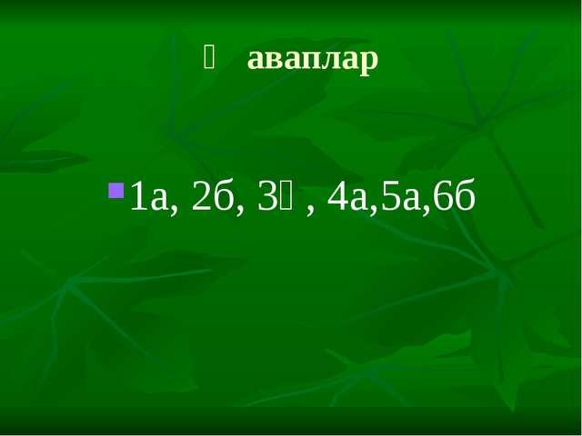 Җаваплар 1а, 2б, 3ә, 4а,5а,6б