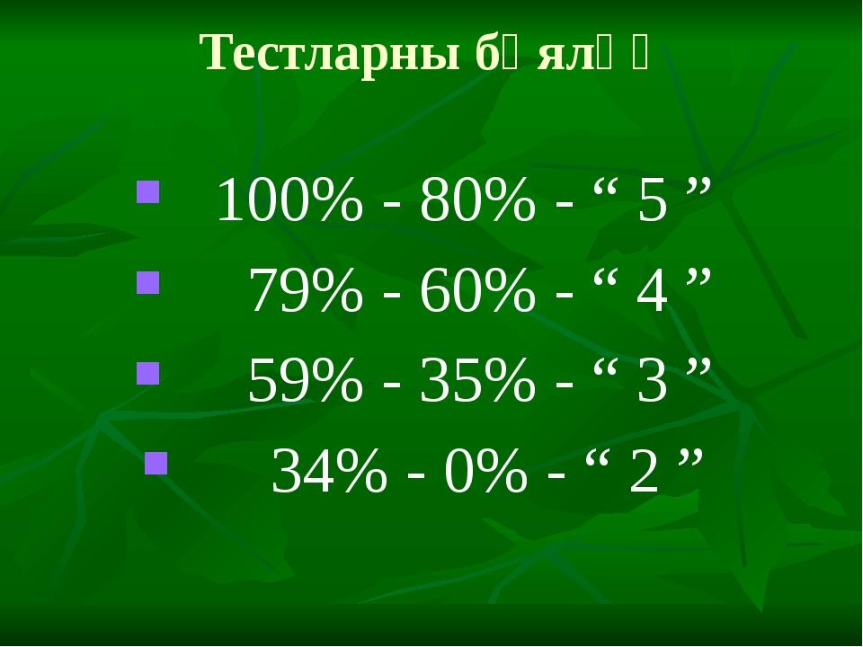 """Тестларны бәяләү 100% - 80% - """" 5 """" 79% - 60% - """" 4 """" 59% - 35% - """" 3 """" 34% -..."""