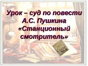 Урок – суд по повести А.С. Пушкина «Станционный смотритель»