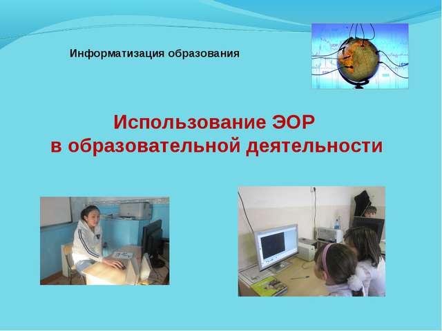Использование ЭОР в образовательной деятельности Информатизация образования