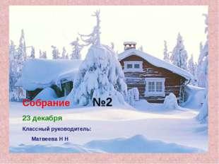 Собрание №2 23 декабря Классный руководитель: Матвеева Н Н