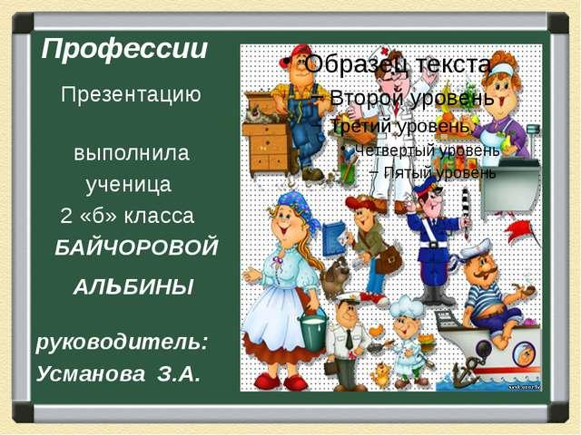Профессии Презентацию выполнила ученица 2 «б» класса БАЙЧОРОВОЙ АЛьБИНЫ руков...