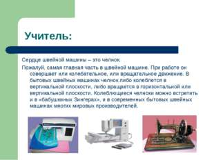 Учитель: Сердце швейной машины – это челнок. Пожалуй, самая главная часть в