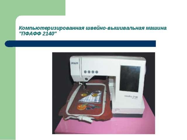 """Компьютеризированная швейно-вышивальная машина """"ПФАФФ 2140"""""""