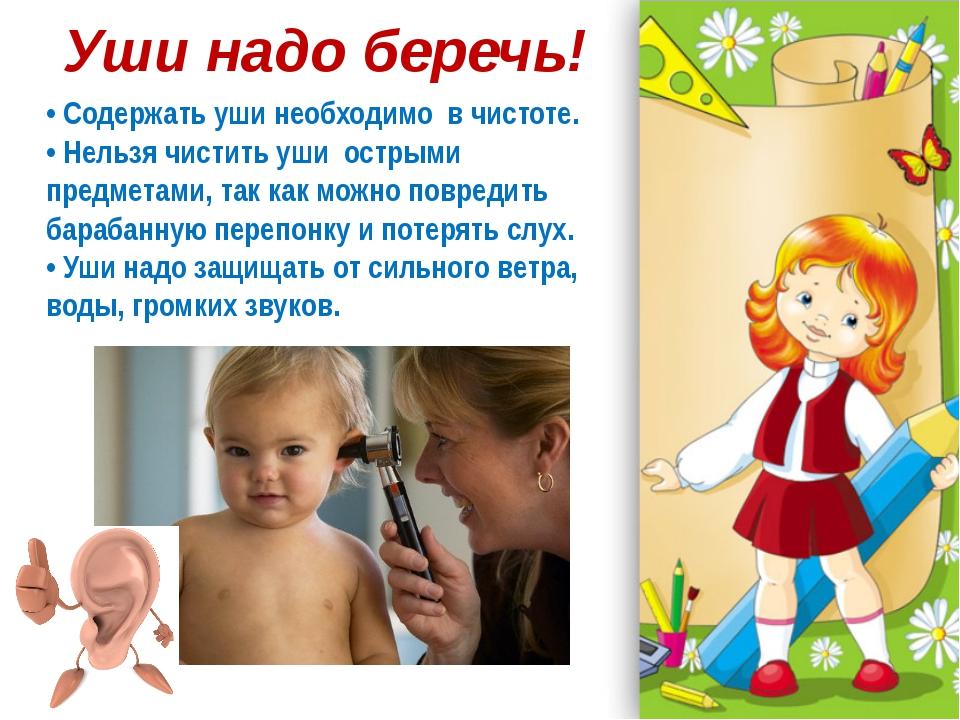Уши надо беречь! • Содержать уши необходимо в чистоте. • Нельзя чистить уши о...