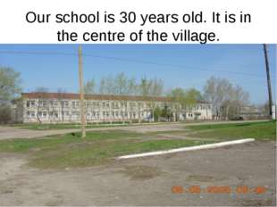 Our school is 30 years old. It is in the centre of the village.
