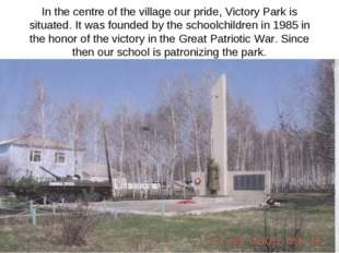 In the centre of the village our pride, Victory Park is situated. It was foun