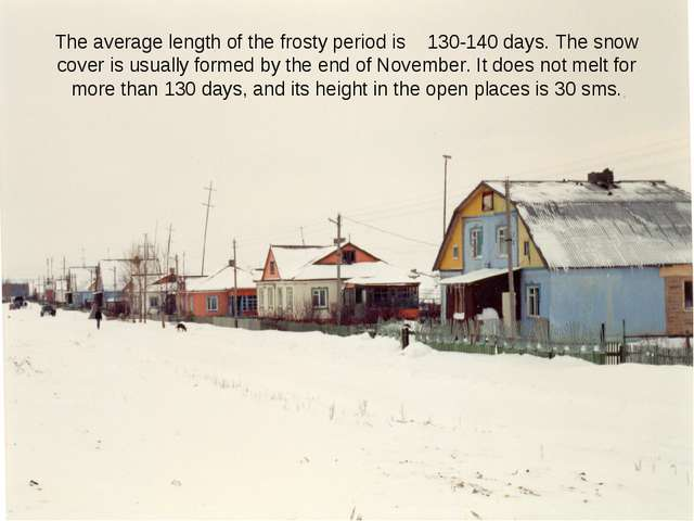 The average length of the frosty period is 130-140 days. The snow cover is us...