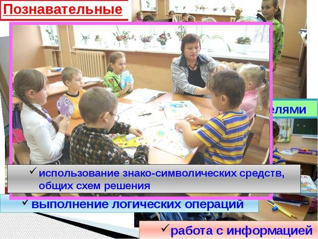 Познавательные работа с информацией выполнение логических операций работа с у...