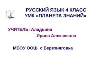 РУССКИЙ ЯЗЫК 4 КЛАСС УМК «ПЛАНЕТА ЗНАНИЙ» УЧИТЕЛЬ: Аладьина Ирина Алексеевна