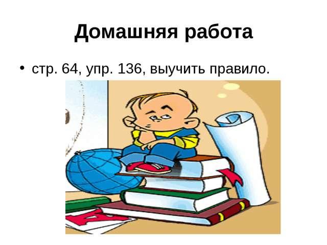 Домашняя работа стр. 64, упр. 136, выучить правило.