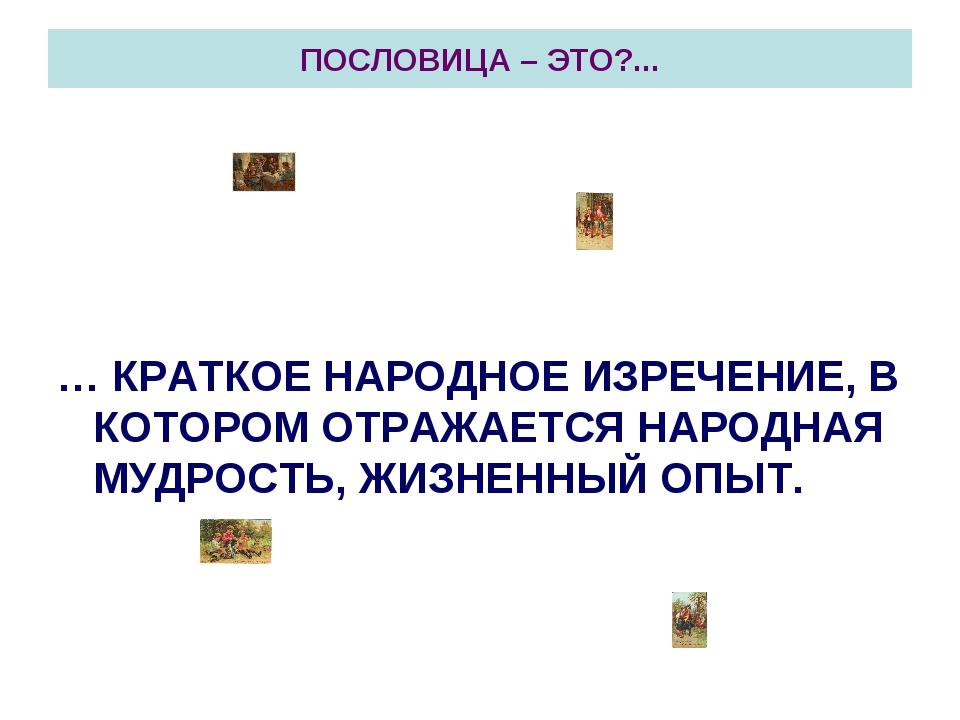 ПОСЛОВИЦА – ЭТО?... … КРАТКОЕ НАРОДНОЕ ИЗРЕЧЕНИЕ, В КОТОРОМ ОТРАЖАЕТСЯ НАРОДН...