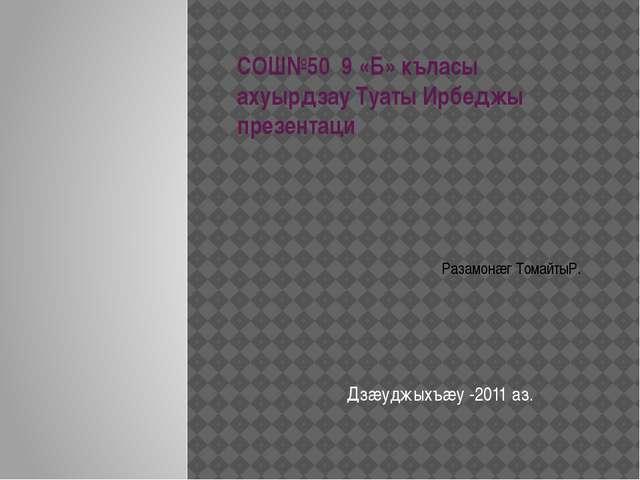 СОШ№50 9 «Б» къласы ахуырдзау Туаты Ирбеджы презентаци Дзæуджыхъæу -2011 аз....