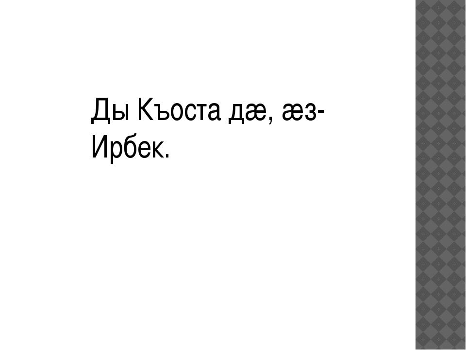 Ды Къоста дæ, æз- Ирбек.