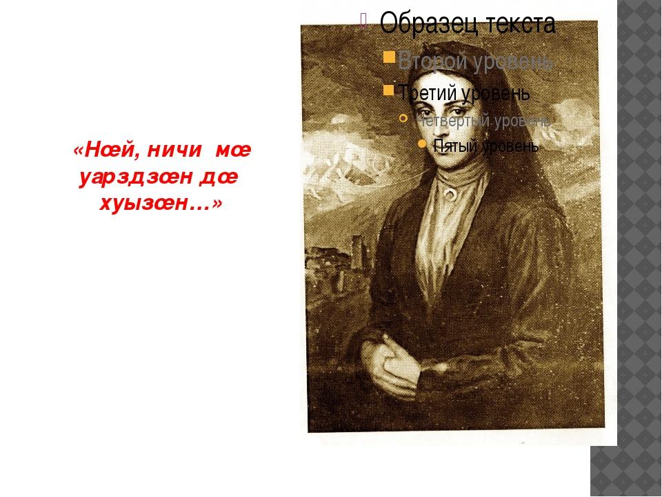«Нœй, ничи мœ уарздзœн дœ хуызœн…»