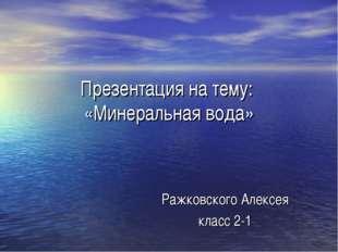 Презентация на тему: «Минеральная вода» Ражковского Алексея класс 2-1