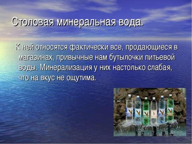 Столовая минеральная вода. К ней относятся фактически все, продающиеся в мага...