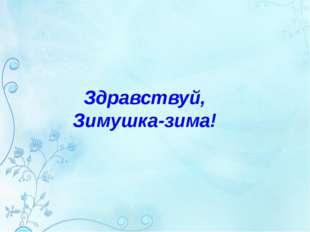 Здравствуй, Зимушка-зима!