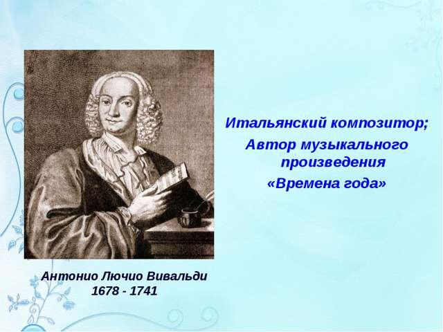 Итальянский композитор; Автор музыкального произведения «Времена года» Антон...