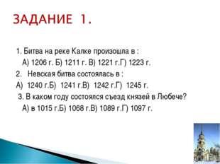1. Битва на реке Калке произошла в : А) 1206 г. Б) 1211 г. В) 1221 г.Г) 1223