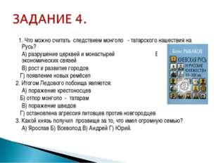 1. Что можно считать следствием монголо - татарского нашествия на Русь? А)