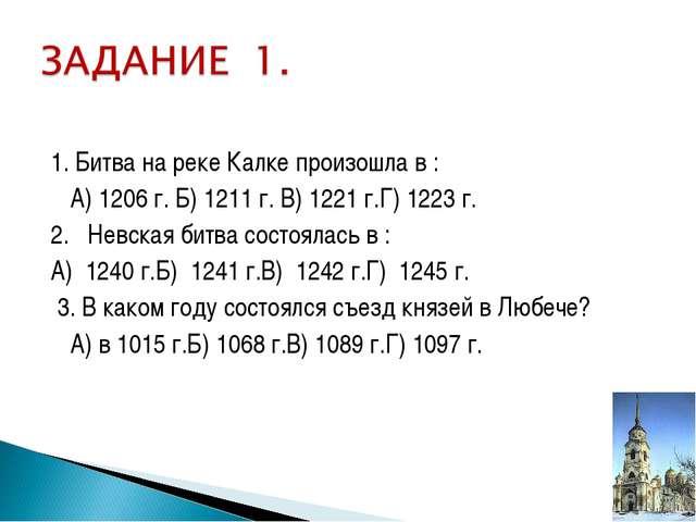 1. Битва на реке Калке произошла в : А) 1206 г. Б) 1211 г. В) 1221 г.Г) 1223...