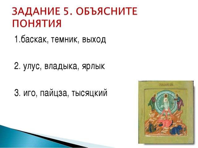 1.баскак, темник, выход 2. улус, владыка, ярлык 3. иго, пайцза, тысяцкий