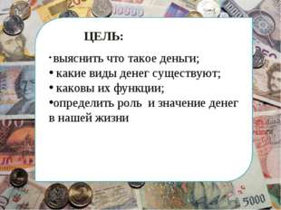 ЦЕЛЬ: выяснить что такое деньги; какие виды денег существуют; каковы их функ