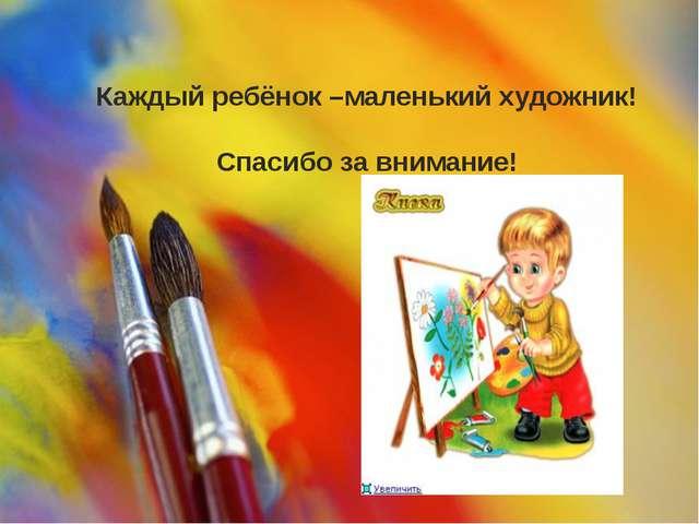 Каждый ребёнок –маленький художник! Спасибо за внимание!