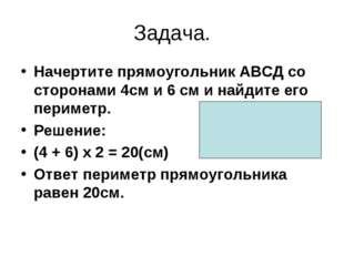 Задача. Начертите прямоугольник АВСД со сторонами 4см и 6 см и найдите его пе