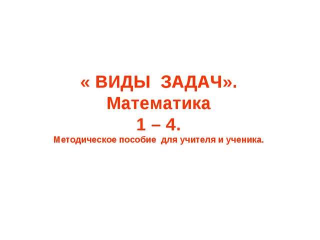« ВИДЫ ЗАДАЧ». Математика 1 – 4. Методическое пособие для учителя и ученика.