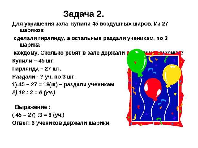Задача 2. Для украшения зала купили 45 воздушных шаров. Из 27 шариков сделал...
