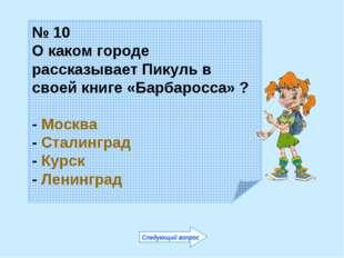 № 10 О каком городе рассказывает Пикуль в своей книге «Барбаросса» ? - Москва