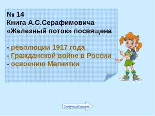 № 14 Книга А.С.Серафимовича «Железный поток» посвящена - революции 1917 года