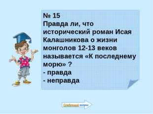 № 15 Правда ли, что исторический роман Исая Калашникова о жизни монголов 12-1